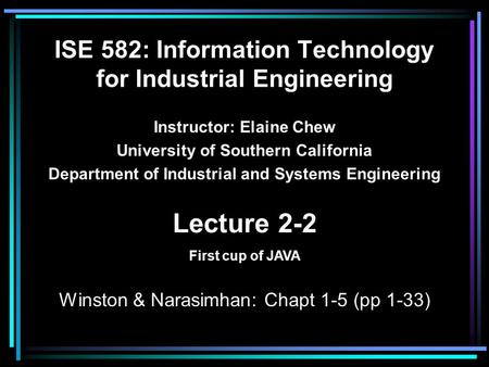 ISE 582: Information Technology for Industrial Engineering Instructor: Elaine Chew University of Southern California Department of Industrial and Systems.