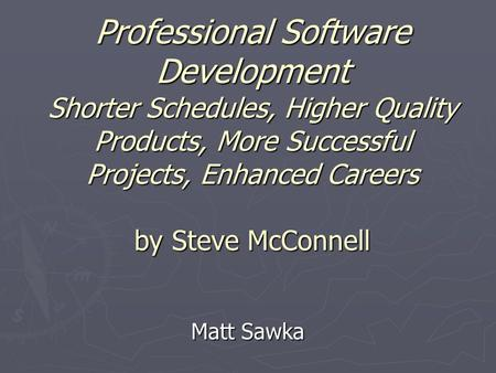 Professional Software Development Shorter Schedules, Higher <strong>Quality</strong> Products, More Successful Projects, Enhanced Careers by <strong>Steve</strong> McConnell Matt Sawka.