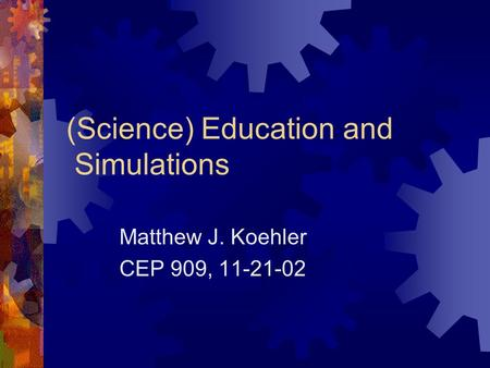 (Science) Education and Simulations Matthew J. Koehler CEP 909, 11-21-02.
