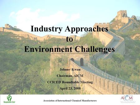 Industry Approaches to Environment Challenges Johnny Kwan Chairman, AICM CCICED Roundtable Meeting April 23, 2008 Association of International Chemical.