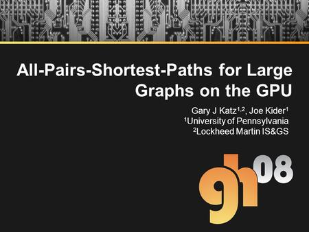 All-Pairs-Shortest-Paths for Large Graphs on the GPU Gary J Katz 1,2, Joe Kider 1 1 University of Pennsylvania 2 Lockheed Martin IS&GS.