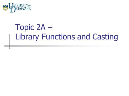 Topic 2A – Library Functions and Casting. CISC 105 – Topic 2A Functions A function is a piece of code which performs a specific task. When a function.