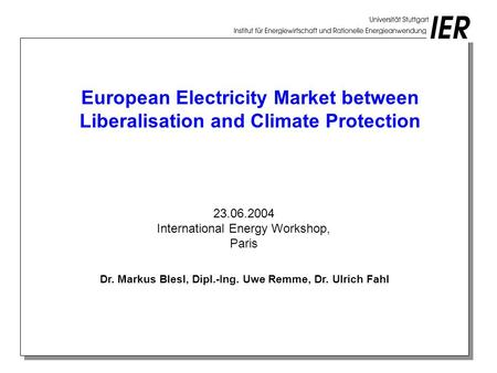 European Electricity Market between Liberalisation and Climate Protection Dr. Markus Blesl, Dipl.-Ing. Uwe Remme, Dr. Ulrich Fahl 23.06.2004 International.