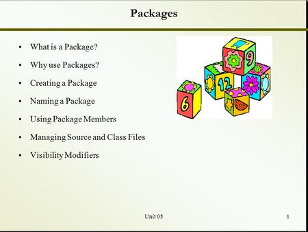 Unit 051 Packages What is a Package? Why use Packages? Creating a Package Naming a Package Using Package Members Managing Source and Class Files Visibility.