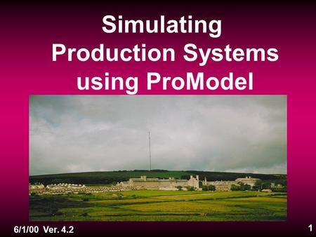 1 Simulating Production Systems using ProModel 6/1/00 Ver. 4.2.