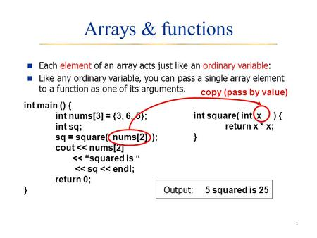 1 Arrays & functions Each element of an array acts just like an ordinary variable: Like any ordinary variable, you can pass a single array element to a.