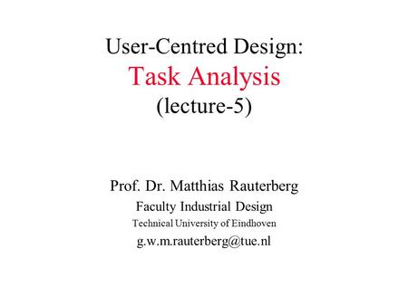 User-Centred Design: Task Analysis (lecture-5) Prof. Dr. Matthias Rauterberg Faculty Industrial Design Technical University of Eindhoven
