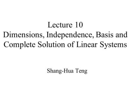 Lecture 10 Dimensions, Independence, Basis and Complete Solution of Linear Systems Shang-Hua Teng.