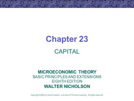 Chapter 23 CAPITAL Copyright ©2002 by South-Western, a division of Thomson Learning. All rights reserved. MICROECONOMIC THEORY BASIC PRINCIPLES AND EXTENSIONS.