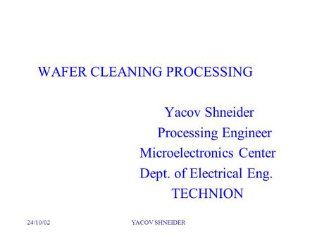 24/10/02YACOV SHNEIDER WAFER CLEANING PROCESSING Yacov Shneider Processing Engineer Microelectronics Center Dept. of Electrical Eng. TECHNION.
