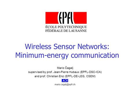 Mario Čagalj supervised by prof. Jean-Pierre Hubaux (EPFL-DSC-ICA) and prof. Christian Enz (EPFL-DE-LEG, CSEM) Wireless Sensor Networks: