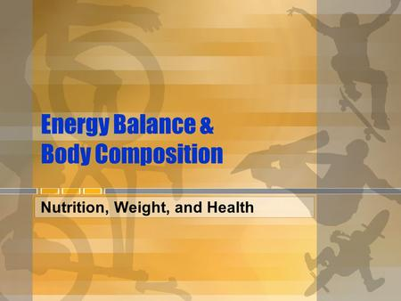 Energy Balance & Body Composition Nutrition, Weight, and Health.