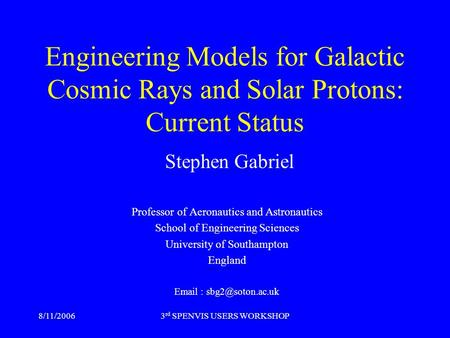 8/11/20063 rd SPENVIS USERS WORKSHOP Engineering Models for Galactic Cosmic Rays and Solar Protons: Current Status Stephen Gabriel Professor of Aeronautics.