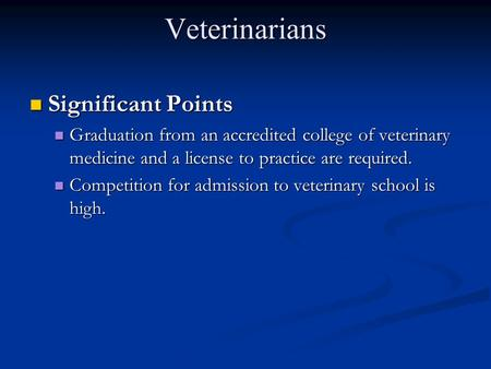 Veterinarians Significant Points Significant Points Graduation from an accredited college of veterinary medicine and a license to practice are required.
