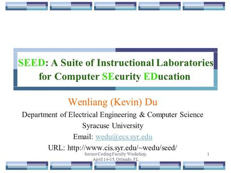 Secure Coding Faculty Workshop, April 14-15, Orlando, FL 1 SEED: A Suite of Instructional Laboratories for Computer SEcurity EDucation Wenliang (Kevin)