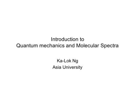 Introduction to Quantum mechanics <strong>and</strong> Molecular Spectra Ka-Lok Ng Asia University.
