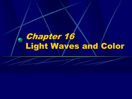 Chapter 16 Light Waves and Color. Properties of Light Waves (and all other waves)  Polarization  Reflection  Refraction  Interference  Diffraction.