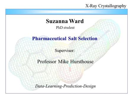 X-Ray Crystallography Suzanna Ward PhD student Pharmaceutical Salt Selection Supervisor: Professor Mike Hursthouse Data-Learning-Prediction-Design.
