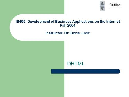 Outline IS400: Development of Business Applications on the Internet Fall 2004 Instructor: Dr. Boris Jukic DHTML.