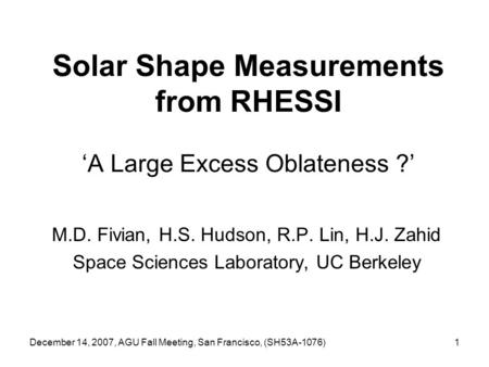 December 14, 2007, AGU Fall Meeting, San Francisco, (SH53A-1076)1 Solar Shape Measurements from RHESSI 'A Large Excess Oblateness ?' M.D. Fivian, H.S.