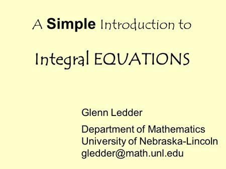 A Simple Introduction to Integral EQUATIONS Glenn Ledder Department of Mathematics University of Nebraska-Lincoln