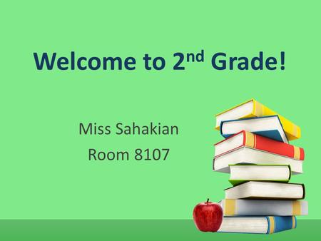 Welcome to 2 nd Grade! Miss Sahakian Room 8107. Class Schedule 8:05 – Begin class 8:15-9:15 – Mathematics 9:20-9:40 – Language Arts 9:40-9:55 – Recess.