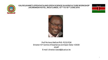KALRO (KAINET) OPEN DATA AND OPEN SCIENCE IN AGRICULTURE WORKSHOP JACARANDA HOTEL, WESTLANDS, 15 TH TO 18 TH JUNE 2015 Prof Muliaro Wafula PhD. FCCS,FCSK.