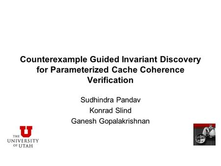 Counterexample Guided Invariant Discovery for Parameterized Cache Coherence Verification Sudhindra Pandav Konrad Slind Ganesh Gopalakrishnan.