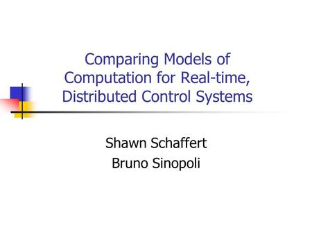 Comparing Models of Computation for Real-time, Distributed Control Systems Shawn Schaffert Bruno Sinopoli.
