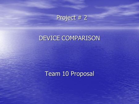 Project # 2 DEVICE COMPARISON Team 10 Proposal. Team Members and Respective Roles Emil Bacelta Research & Techie Chuang Stanley Research & Summarization.