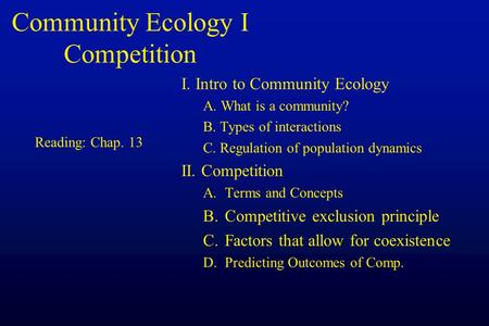 Community Ecology I Competition I. Intro to Community Ecology A. What is a community? B. Types of interactions C. Regulation of population dynamics II.