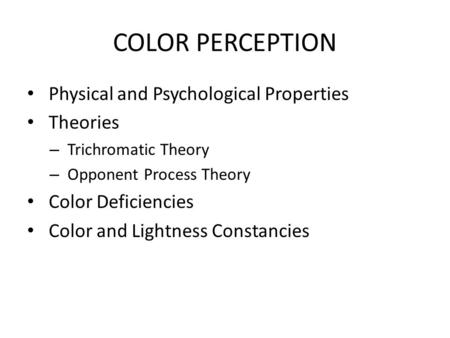 COLOR PERCEPTION Physical and Psychological Properties Theories – Trichromatic Theory – Opponent Process Theory Color Deficiencies Color and Lightness.