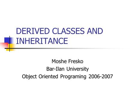 DERIVED CLASSES AND INHERITANCE Moshe Fresko Bar-Ilan University Object Oriented Programing 2006-2007.