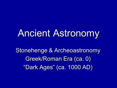 "Ancient Astronomy Stonehenge & Archeoastronomy Greek/Roman Era (ca. 0) ""Dark Ages"" (ca. 1000 AD)"