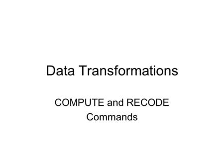 Data Transformations COMPUTE and RECODE Commands.