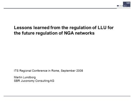 ITS Regional Conference in Rome, September 2008 Martin Lundborg SBR Juconomy Consulting AG Lessons learned from the regulation of LLU for the future regulation.