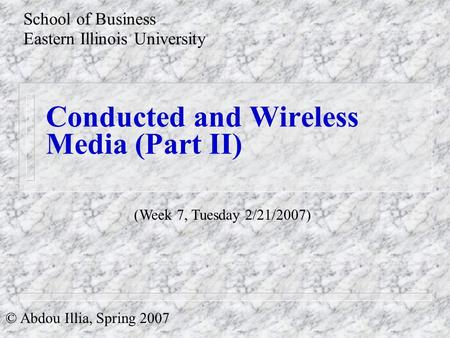 Conducted and Wireless Media (Part II) School of Business Eastern Illinois University © Abdou Illia, Spring 2007 (Week 7, Tuesday 2/21/2007)