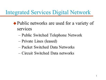 1 Integrated Services Digital Network u Public networks are used for a variety of services –Public Switched Telephone Network –Private Lines (leased)