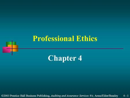 ©2003 Prentice Hall Business Publishing, Auditing and Assurance Services 9/e, Arens/Elder/Beasley 4 - 1 Professional Ethics Chapter 4.