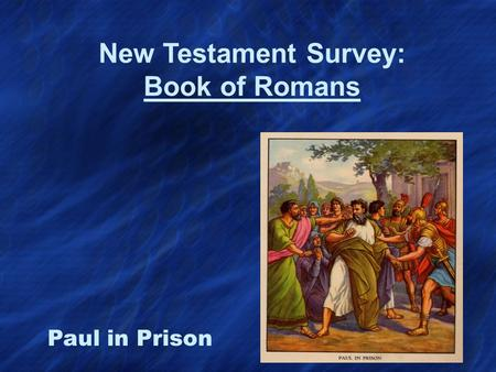 New Testament Survey: Book of Romans Paul in Prison.
