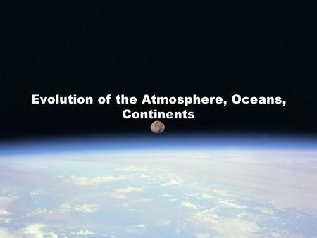 Evolution of the Atmosphere, Oceans, Continents. Evolution of Atmosphere, Ocean, & Life We will address the following topics.... Evolution of Earth's.