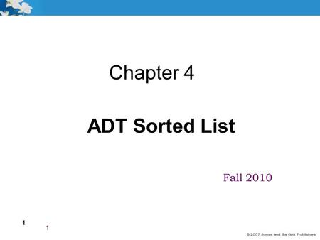 1 Fall 2010 1 Chapter 4 ADT Sorted List. 2 Goals Describe the Abstract Data Type Sorted List from three perspectives Implement the following Sorted List.