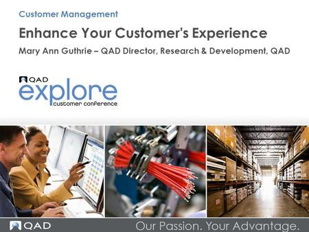 Enhance Your Customer's Experience Mary Ann Guthrie – QAD Director, Research & Development, QAD Customer Management.