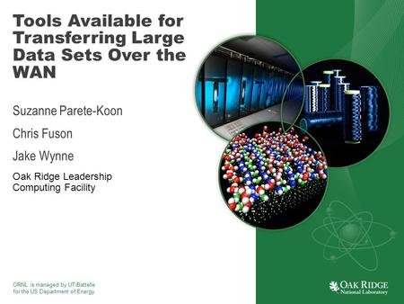 ORNL is managed by UT-Battelle for the US Department of Energy Tools Available for Transferring Large Data Sets Over the WAN Suzanne Parete-Koon Chris.