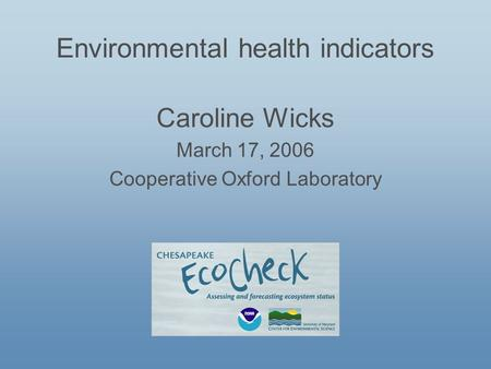 Environmental health indicators Caroline Wicks March 17, 2006 Cooperative Oxford Laboratory.