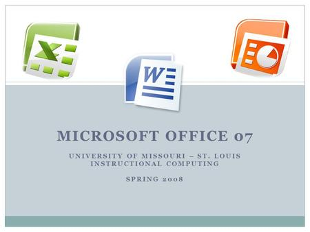 MICROSOFT OFFICE 07 UNIVERSITY OF MISSOURI – ST. LOUIS INSTRUCTIONAL COMPUTING SPRING 2008.