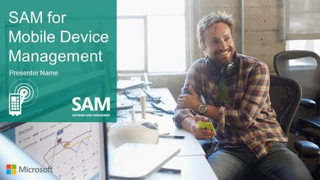 SAM for Mobile Device Management Presenter Name. of employees spend at least some portion of their time working outside their office. Mobility is the.