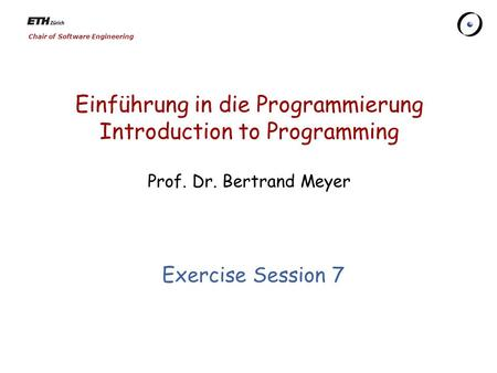 Chair of Software Engineering Einführung in die Programmierung Introduction to Programming Prof. Dr. Bertrand Meyer Exercise Session 7.