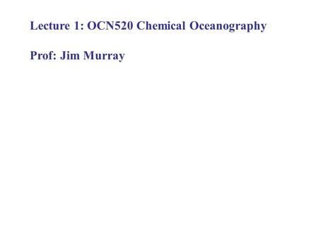 Lecture 1: OCN520 Chemical Oceanography Prof: Jim Murray.