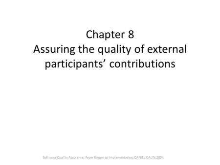 Chapter 8 Assuring the quality of external participants' contributions Software Quality Assurance, From theory to implementation, DANIEL GALIN,2004.